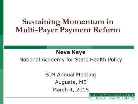 1 Neva Kaye National Academy for State Health Policy SIM Annual Meeting Augusta, ME March 4, 2015 Sustaining Momentum in Multi-Payer Payment Reform.