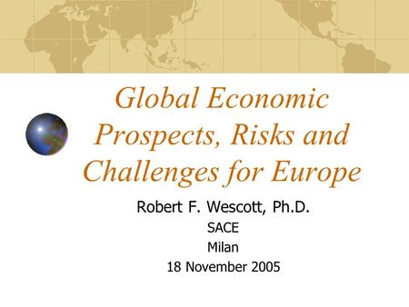 Global Economic Prospects, Risks and Challenges for Europe Robert F. Wescott, Ph.D. SACE Milan 18 November 2005.