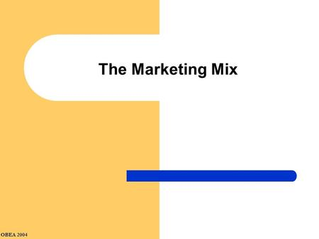OBEA 2004 The Marketing Mix. Product Price What are the pricing objectives? How much should we charge? Product What product(s) should we sell? How should.