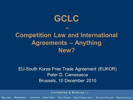 GCLC – Competition Law and International Agreements – Anything New? EU-South Korea Free Trade Agreement (EUKOR) Peter D. Camesasca Brussels, 10 December.