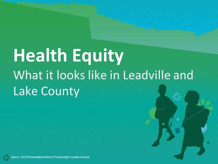 June 4, 2013 Presentation to the El Pomar High Country Council Health Equity What it looks like in Leadville and Lake County.