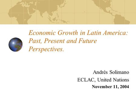 Economic Growth in Latin America: Past, Present and Future Perspectives. Andrés Solimano ECLAC, United Nations November 11, 2004.