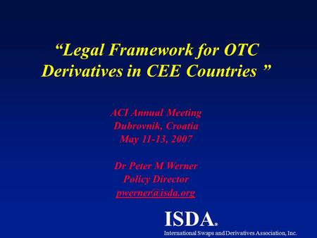 "ISDA ® International Swaps and Derivatives Association, Inc. ""Legal Framework for OTC Derivatives in CEE Countries "" ACI Annual Meeting Dubrovnik, Croatia."