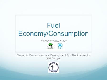 Fuel Economy/Consumption Moroccan Case study Center for Environment and Development For The Arab region and Europe.