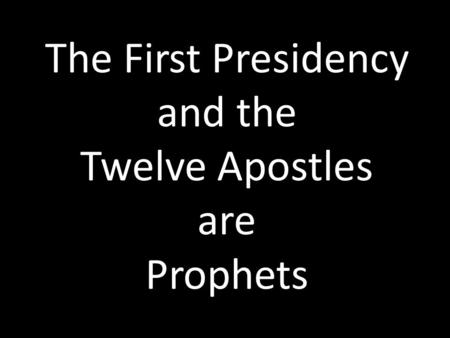 The First Presidency and the Twelve Apostles are Prophets.