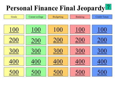 Personal Finance Final Jeopardy 100 200 300 400 500 100 300 400 500 100 200 300 400 500 100 200 300 400 500 100 200 300 400 500 GoalsCareer/collegeBudgetingBankingCredit/Taxes.