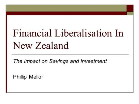 Financial Liberalisation In New Zealand The Impact on Savings and Investment Phillip Mellor.
