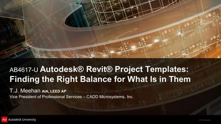 © 2011 Autodesk AB4617-U Autodesk® Revit® Project Templates: Finding the Right Balance for What Is in Them T.J. Meehan AIA, LEED AP Vice President of Professional.