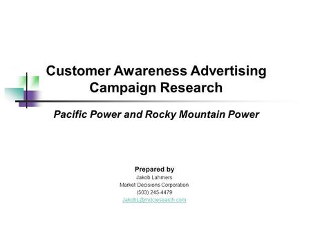 Customer Awareness Advertising Campaign Research Pacific Power and Rocky Mountain Power Prepared by Jakob Lahmers Market Decisions Corporation (503) 245-4479.