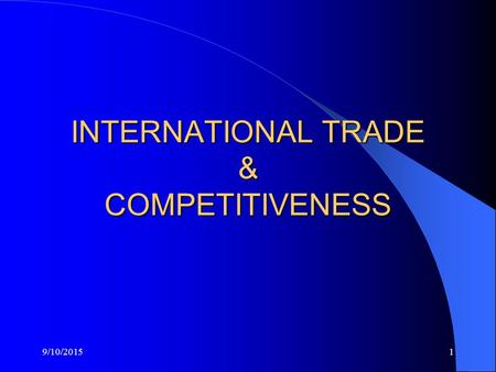 9/10/20151 INTERNATIONAL TRADE & COMPETITIVENESS.