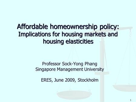1 Affordable homeownership policy: Implications for housing markets and housing elasticities Professor Sock-Yong Phang Singapore Management University.