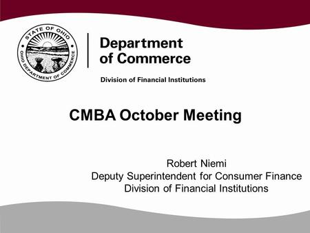 CMBA October Meeting Robert Niemi Deputy Superintendent for Consumer Finance Division of Financial Institutions.