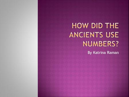By Katrina Raman.  we had to create a pour point presentation showing how the ancients use numbers. We were given a certain amount of time to complete.