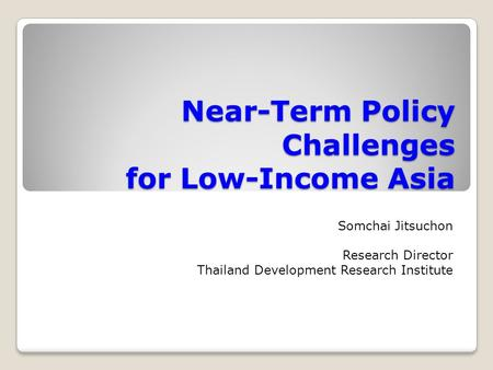 Near-Term Policy Challenges for Low-Income Asia Somchai Jitsuchon Research Director Thailand Development Research Institute.