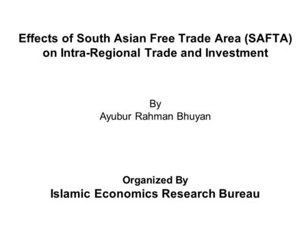 Effects of South Asian Free <strong>Trade</strong> Area (SAFTA) on Intra-<strong>Regional</strong> <strong>Trade</strong> and Investment By Ayubur Rahman Bhuyan Organized By Islamic Economics Research Bureau.