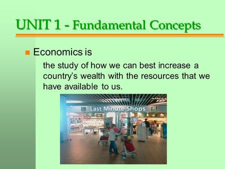UNIT 1 - Fundamental Concepts n Economics is the study of how we can best increase a country's wealth with the resources that we have available to us.