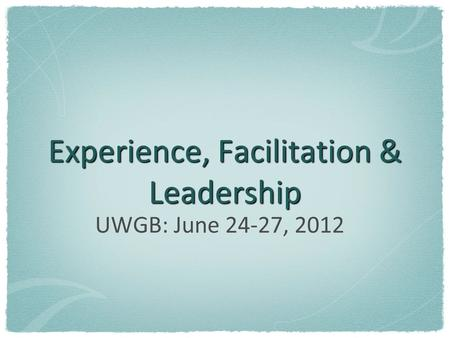 Experience, Facilitation & Leadership UWGB: June 24-27, 2012.