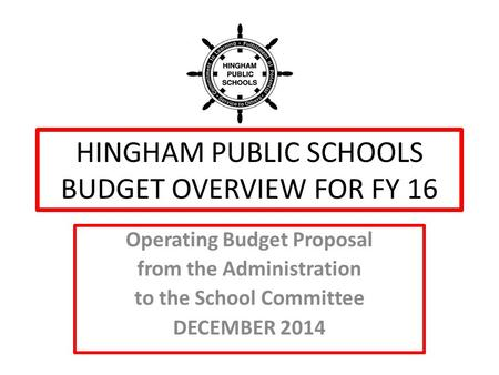 HINGHAM PUBLIC SCHOOLS BUDGET OVERVIEW FOR FY 16 Operating Budget Proposal from the Administration to the School Committee DECEMBER 2014.