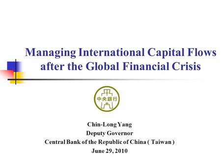 Managing International Capital Flows after the Global Financial Crisis Chin-Long Yang Deputy Governor Central Bank of the Republic of China ( Taiwan )