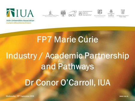FP7 Marie Curie Industry / Academic Partnership and Pathways Dr Conor O'Carroll, IUA Wednesday, 29 th September 2010www.iua.ie.