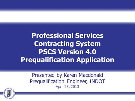 Professional Services Contracting System PSCS Version 4.0 Prequalification Application Presented by Karen Macdonald Prequalification Engineer, INDOT April.
