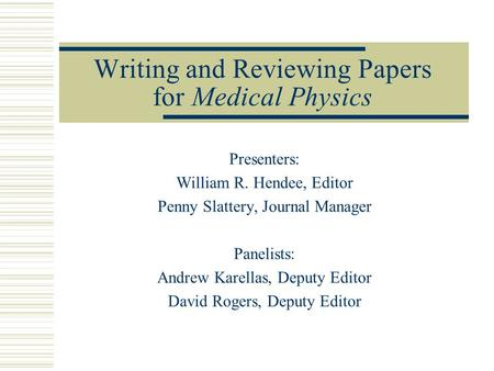 Writing and Reviewing Papers for Medical Physics Presenters: William R. Hendee, Editor Penny Slattery, Journal Manager Panelists: Andrew Karellas, Deputy.