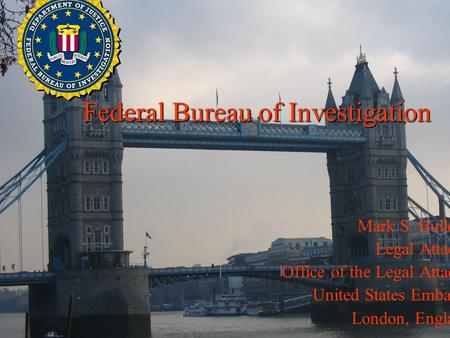 Mark S. Bullock Legal Attaché Office of the Legal Attaché United States Embassy London, England Federal Bureau of Investigation.