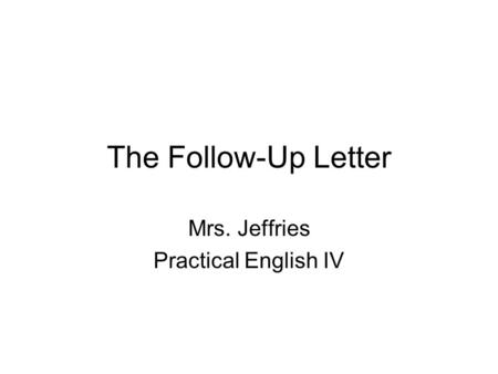 The Follow-Up Letter Mrs. Jeffries Practical English IV.