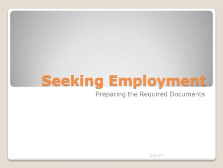 Seeking Employment Preparing the Required Documents D R A F T.