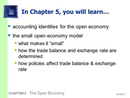 Slide 0 CHAPTER 5 The Open Economy In Chapter 5, you will learn…  accounting identities for the open economy  the small open economy model  what makes.