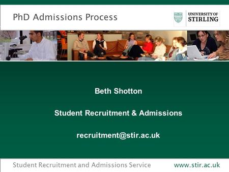 Student Recruitment and Admissions Servicewww.stir.ac.uk PhD Admissions Process Beth Shotton Student Recruitment & Admissions