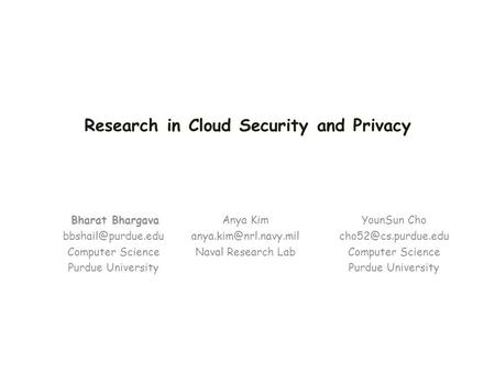 Bharat Bhargava <strong>Computer</strong> Science Purdue University Research in <strong>Cloud</strong> Security and Privacy YounSun Cho <strong>Computer</strong> Science.