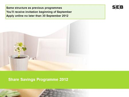 Share Savings Programme 2012 Same structure as previous programmes You'll receive invitation beginning of September Apply online no later than 30 September.