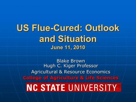 US Flue-Cured: Outlook and Situation June 11, 2010 Blake Brown Hugh C. Kiger Professor Agricultural & Resource Economics College of Agriculture & Life.