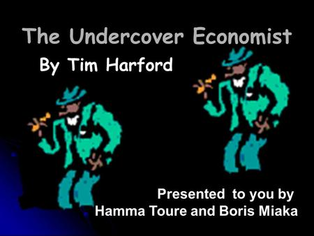 By Tim Harford Presented to you by Hamma Toure and Boris Miaka The Undercover Economist.
