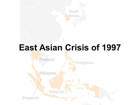 East Asian Crisis of 1997. Prior to mid-1997, the economies of Thailand, Indonesia, Malaysia, the Philippines, Hong Kong, Singapore and South Korea were.
