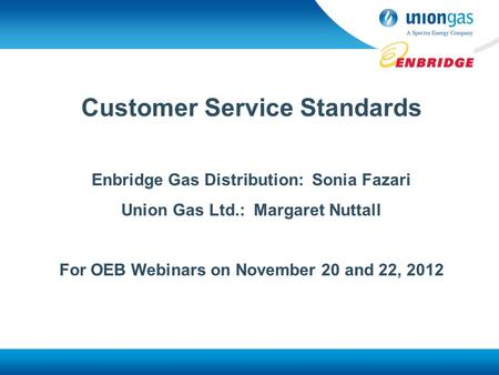 Customer Service Standards Enbridge Gas Distribution: Sonia Fazari Union Gas Ltd.: Margaret Nuttall For OEB Webinars on November 20 and 22, 2012.