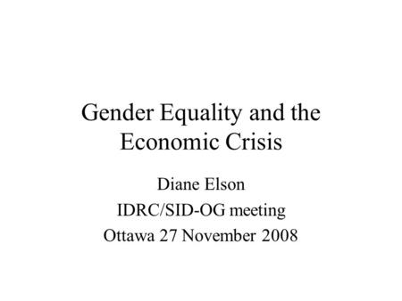 Gender Equality and the Economic Crisis Diane Elson IDRC/SID-OG meeting Ottawa 27 November 2008.