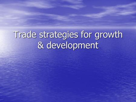 Trade strategies for growth & development. Inward vs outward-oriented International trade strategies in LDCs have formed the basis of growth & development.