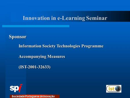 Sociedade Portuguesa de Inovação Information Society Technologies Programme Accompanying Measures (IST-2001-32633) Sponsor Innovation in e-Learning Seminar.