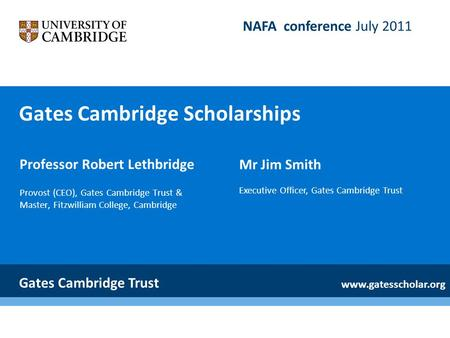 Gates Cambridge Scholarships Professor Robert Lethbridge Provost (CEO), Gates Cambridge Trust & Master, Fitzwilliam College, Cambridge Gates Cambridge.