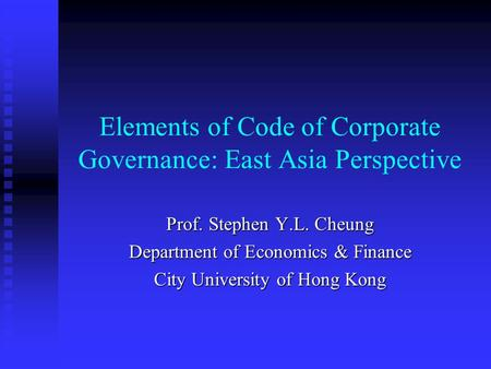 Elements of Code of Corporate Governance: East Asia Perspective Prof. Stephen Y.L. Cheung Department of Economics & Finance City University of Hong Kong.