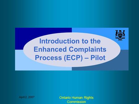 April 2, 2007 Ontario Human Rights Commission Introduction to the Enhanced Complaints Process (ECP) – Pilot.