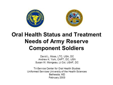 Oral Health Status and Treatment Needs of Army Reserve Component Soldiers David L. Moss, LTC, USA, DC Andrew K. York, CAPT, DC, USN Susan W. Mongeau, Lt.