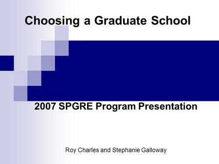 Choosing a Graduate School 2007 SPGRE Program Presentation Roy Charles and Stephanie Galloway.