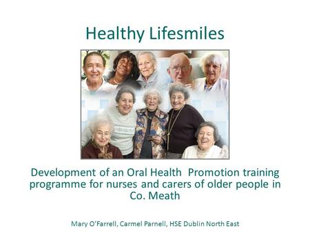 Healthy Lifesmiles Development of an Oral Health Promotion training programme for nurses and carers of older people in Co. Meath Mary O'Farrell, Carmel.