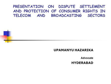 PRESENTATION ON DISPUTE SETTLEMENT AND PROTECTION OF CONSUMER RIGHTS IN TELECOM AND BROADCASTING SECTORS UPAMANYU HAZARIKA Advocate HYDERABAD.