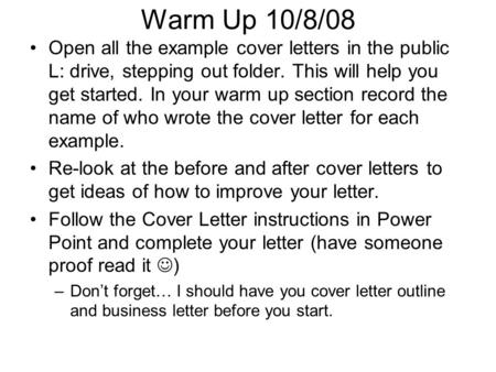 Warm Up 10/8/08 Open all the example cover letters in the public L: drive, stepping out folder. This will help you get started. In your warm up section.