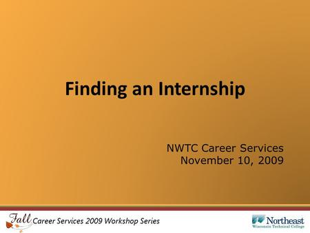 Career Services 2009 Workshop Series Finding an Internship NWTC Career Services November 10, 2009.