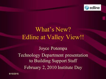 9/10/2015 What's New? Edline at Valley View!! Joyce Potempa Technology Department presentation to Building Support Staff February 2, 2010 Institute Day.